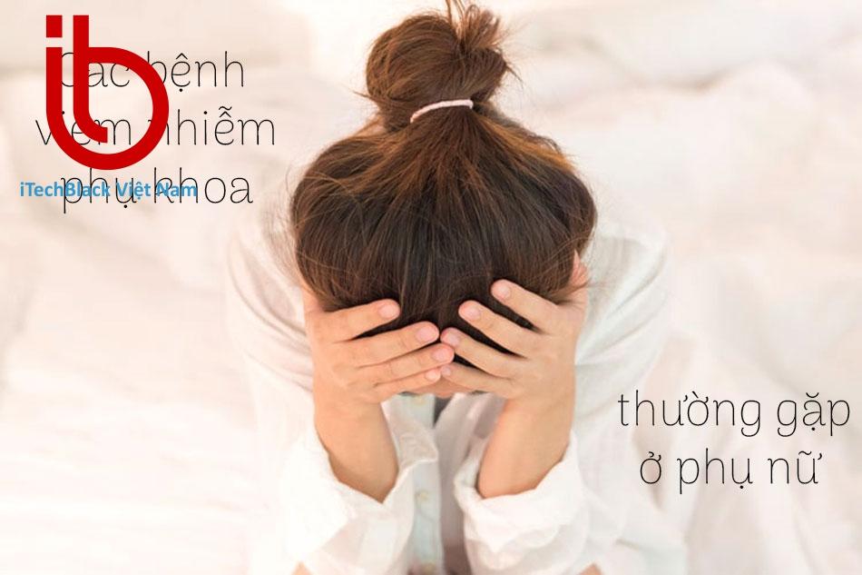 Các bệnh viêm nhiễm phụ khoa thường gặp ở phụ nữ